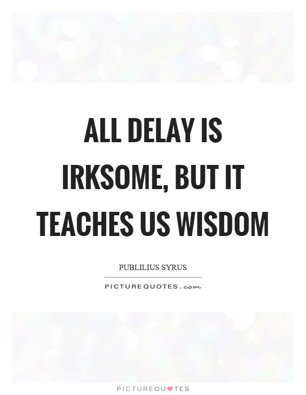 All delay is irksome, but it teaches us wisdom Picture Quote #1