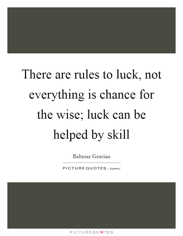 There are rules to luck, not everything is chance for the wise; luck can be helped by skill Picture Quote #1