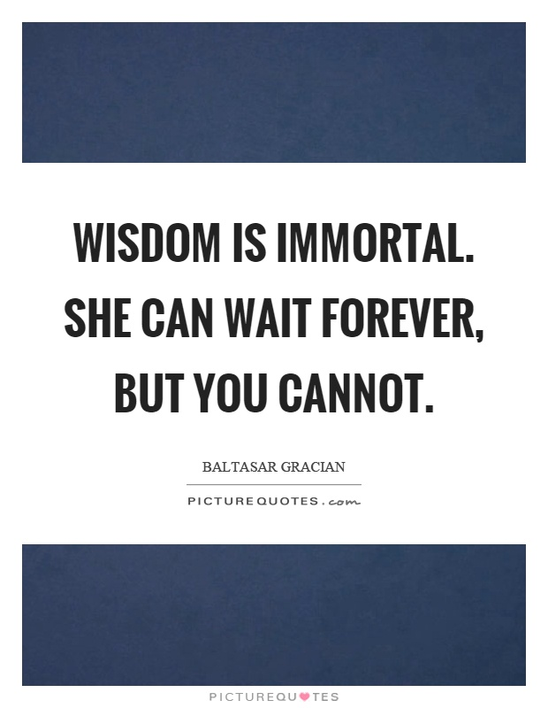 Wisdom is immortal. She can wait forever, but you cannot Picture Quote #1