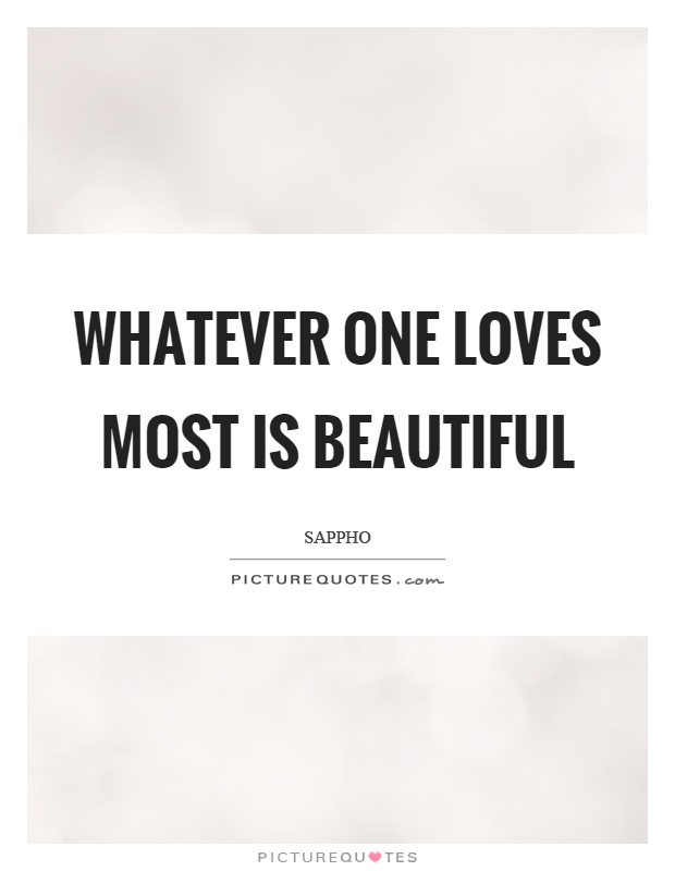 Whatever one loves most is beautiful Picture Quote #1