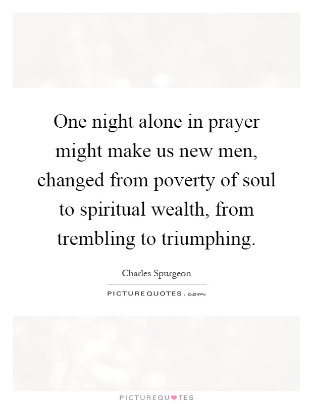 One night alone in prayer might make us new men, changed from poverty of soul to spiritual wealth, from trembling to triumphing Picture Quote #1
