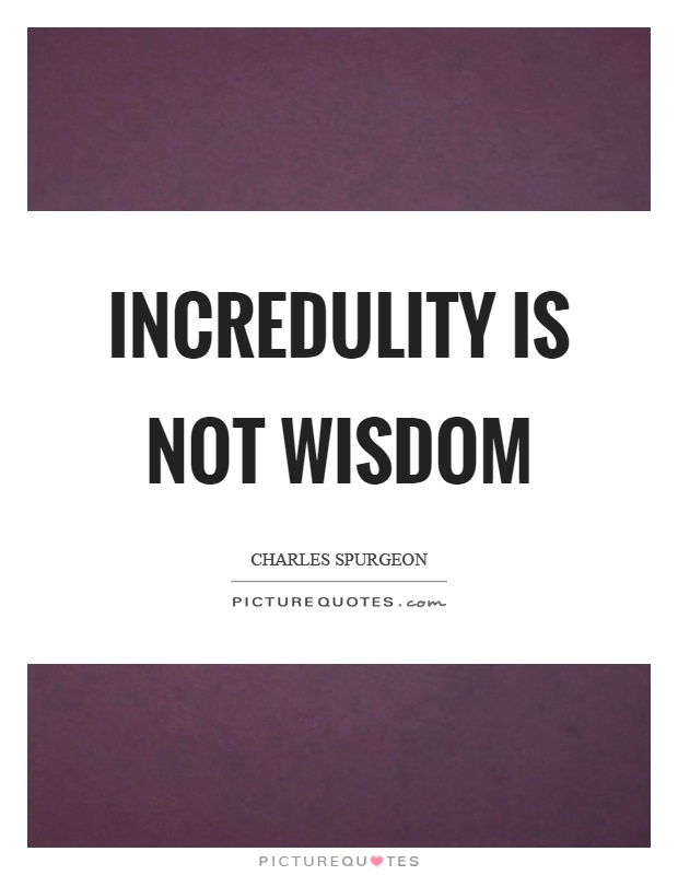 Incredulity is not wisdom Picture Quote #1