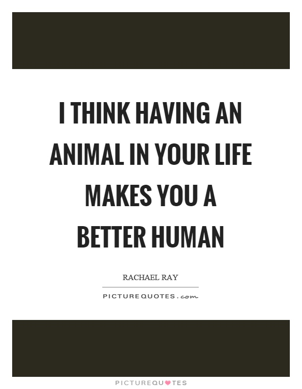 I think having an animal in your life makes you a better human Picture Quote #1