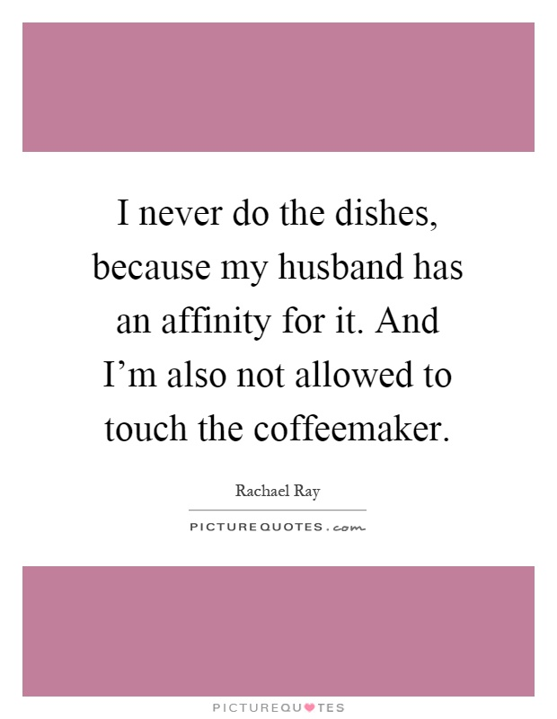 I never do the dishes, because my husband has an affinity for it. And I'm also not allowed to touch the coffeemaker Picture Quote #1