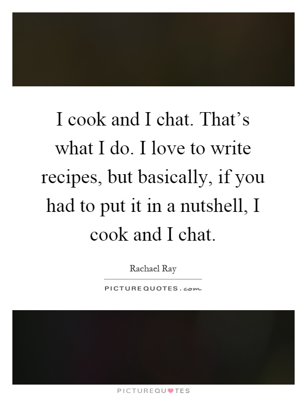 I cook and I chat. That's what I do. I love to write recipes, but basically, if you had to put it in a nutshell, I cook and I chat Picture Quote #1