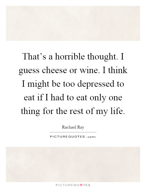 That's a horrible thought. I guess cheese or wine. I think I might be too depressed to eat if I had to eat only one thing for the rest of my life Picture Quote #1