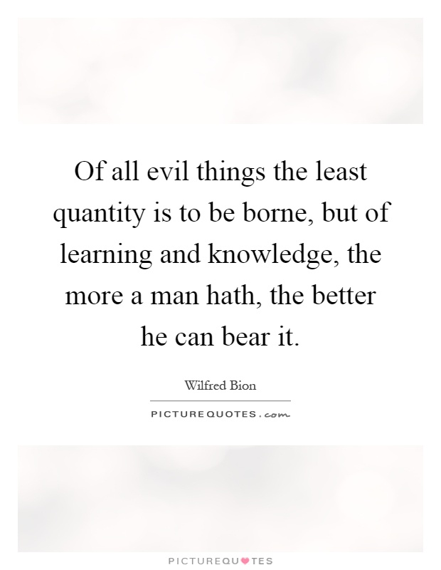 Of all evil things the least quantity is to be borne, but of learning and knowledge, the more a man hath, the better he can bear it Picture Quote #1