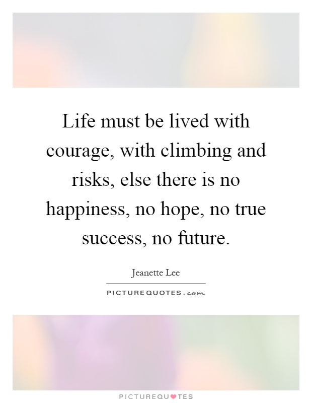 Life must be lived with courage, with climbing and risks, else there is no happiness, no hope, no true success, no future Picture Quote #1
