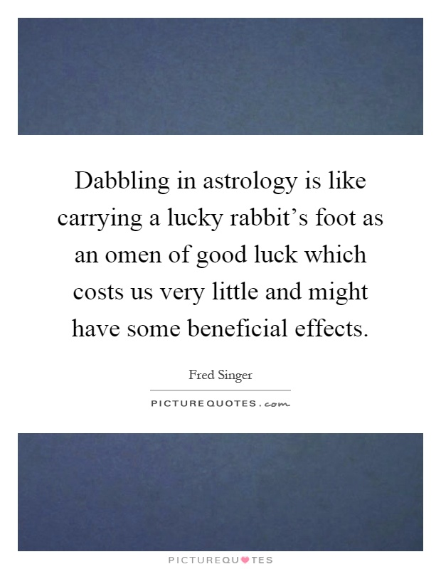 Dabbling in astrology is like carrying a lucky rabbit's foot as an omen of good luck which costs us very little and might have some beneficial effects Picture Quote #1