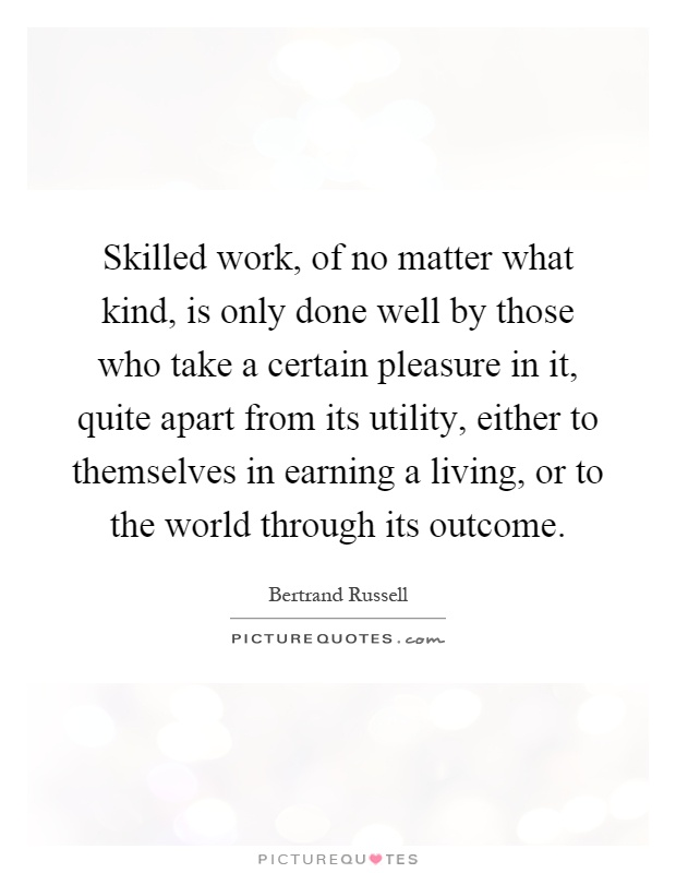 Skilled work, of no matter what kind, is only done well by those who take a certain pleasure in it, quite apart from its utility, either to themselves in earning a living, or to the world through its outcome Picture Quote #1