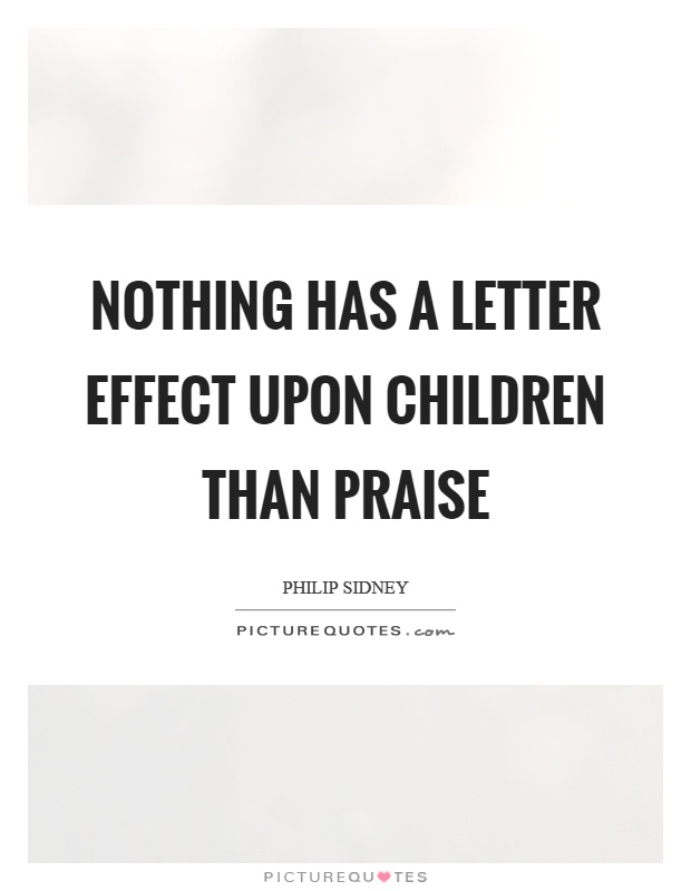 Nothing has a letter effect upon children than praise Picture Quote #1