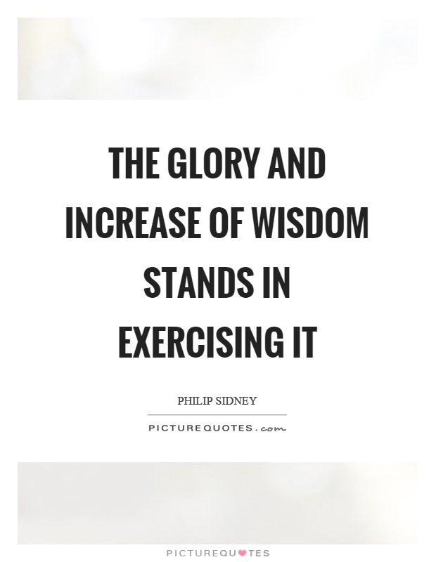 The glory and increase of wisdom stands in exercising it Picture Quote #1