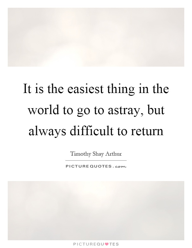 It is the easiest thing in the world to go to astray, but always difficult to return Picture Quote #1