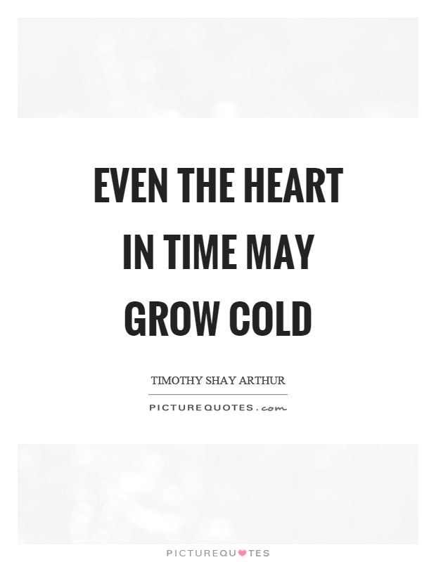 Cold Quotes Classy Even The Heart In Time May Grow Cold  Picture Quotes