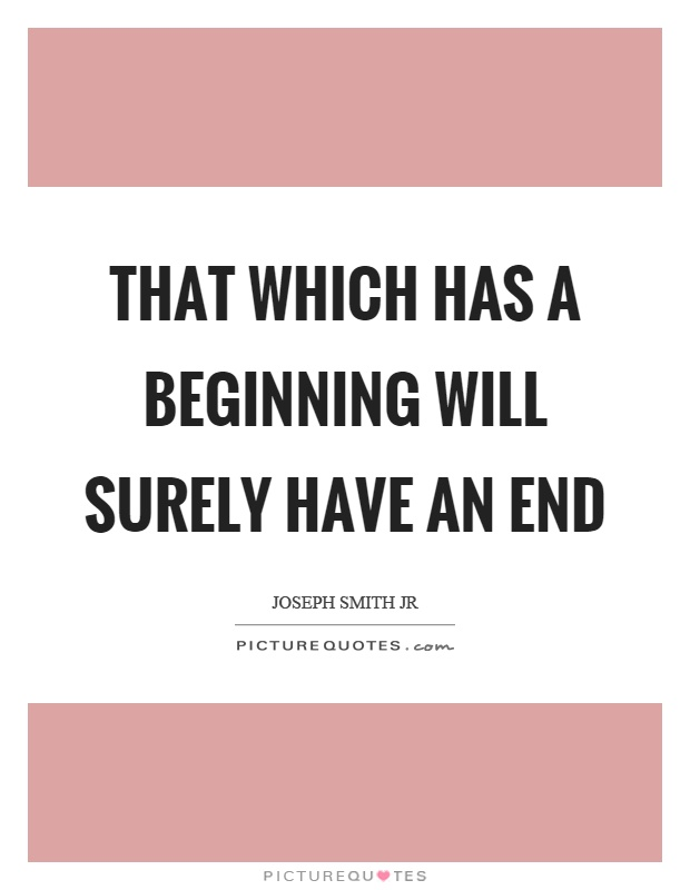 That which has a beginning will surely have an end Picture Quote #1
