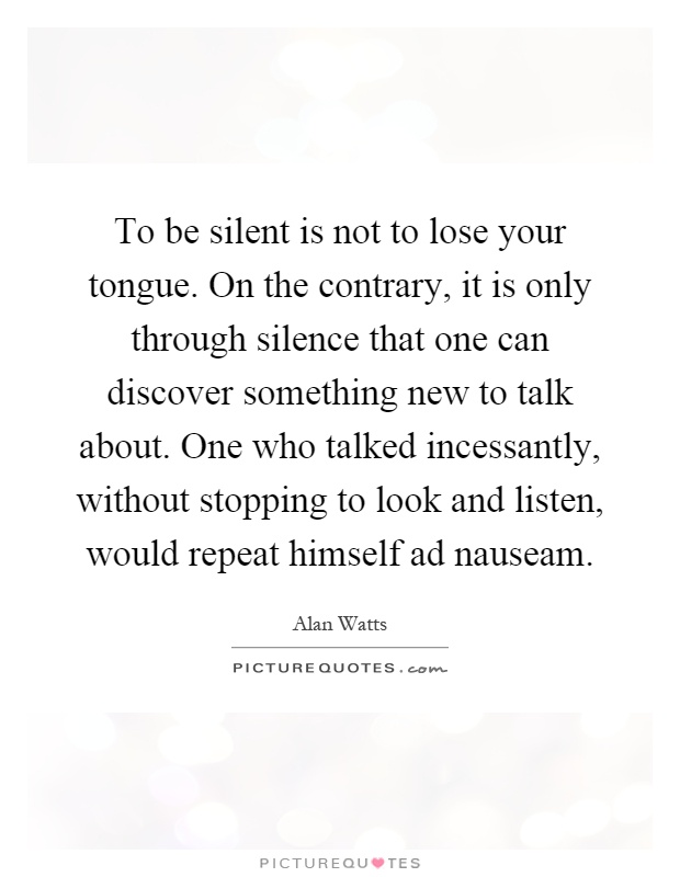 To be silent is not to lose your tongue. On the contrary, it is only through silence that one can discover something new to talk about. One who talked incessantly, without stopping to look and listen, would repeat himself ad nauseam Picture Quote #1
