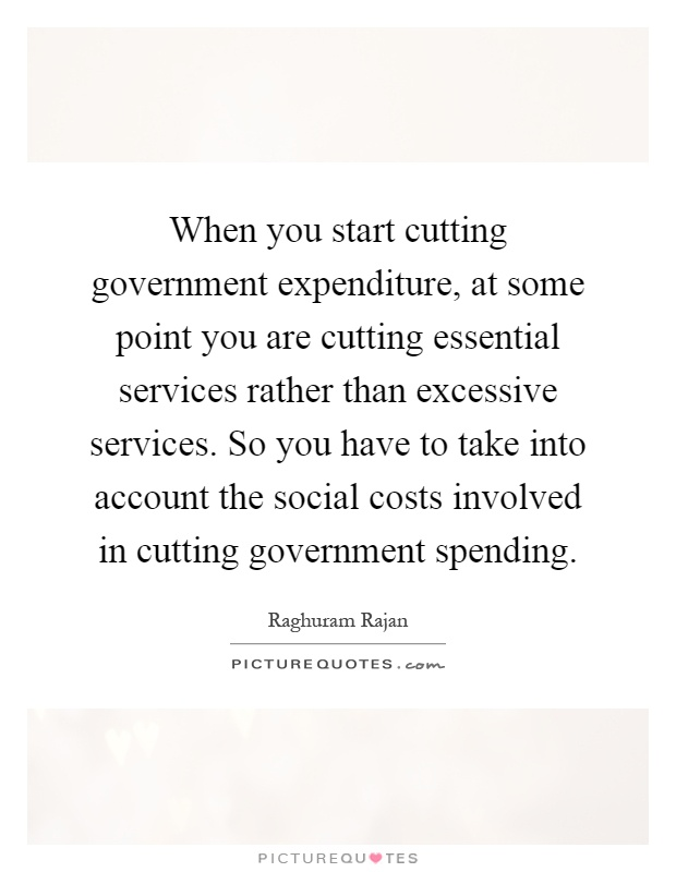 When you start cutting government expenditure, at some point you are cutting essential services rather than excessive services. So you have to take into account the social costs involved in cutting government spending Picture Quote #1