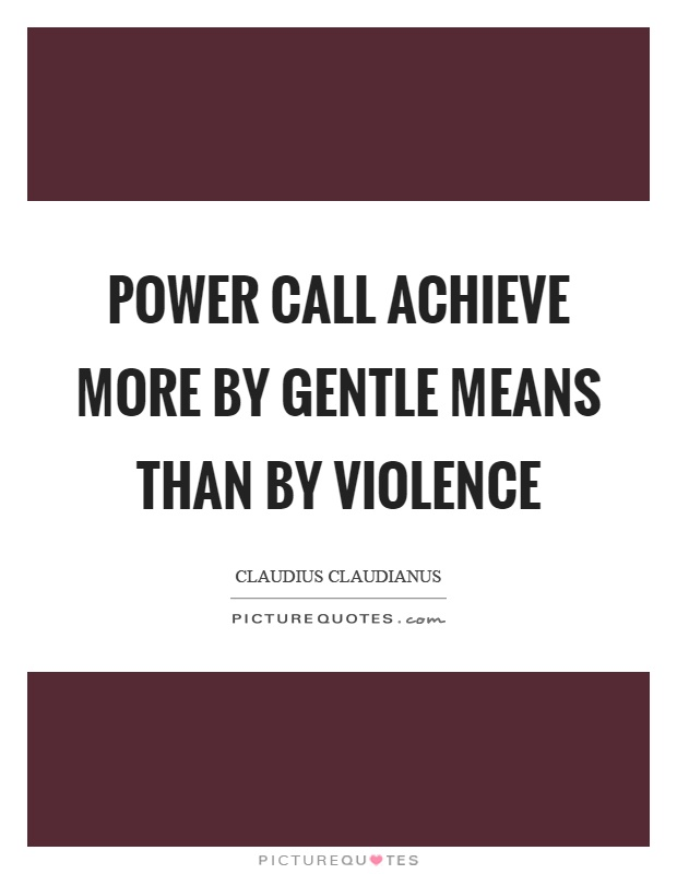 Power call achieve more by gentle means than by violence Picture Quote #1