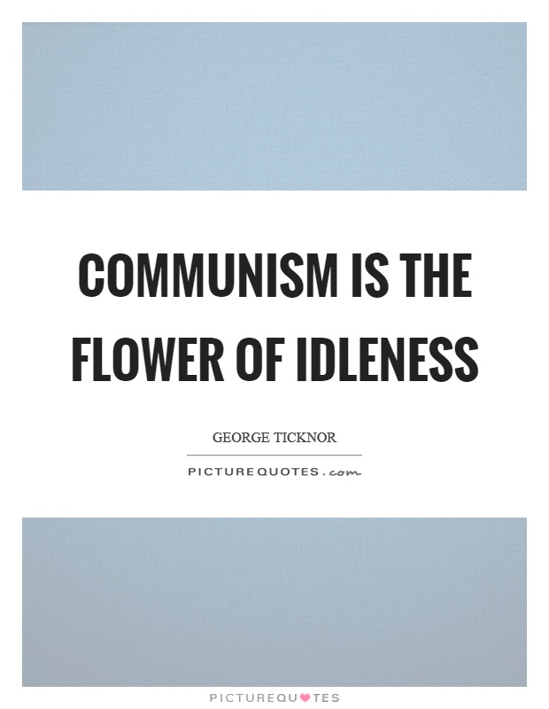 Communism is the flower of idleness Picture Quote #1
