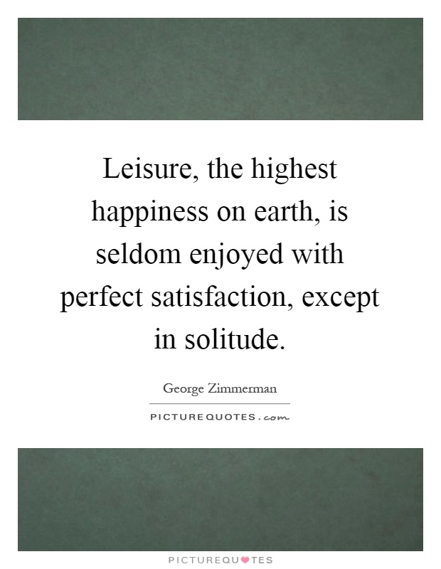 Leisure, the highest happiness on earth, is seldom enjoyed with perfect satisfaction, except in solitude Picture Quote #1