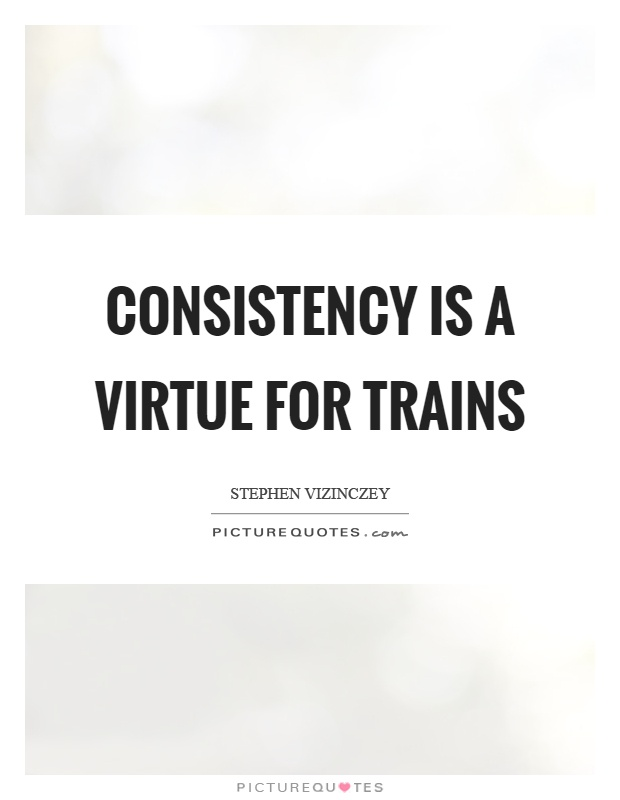 Consistency is a virtue for trains Picture Quote #1