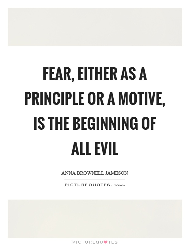 Fear, either as a principle or a motive, is the beginning of all evil Picture Quote #1