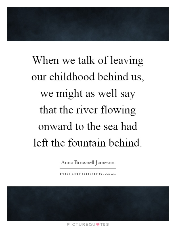 When we talk of leaving our childhood behind us, we might as well say that the river flowing onward to the sea had left the fountain behind Picture Quote #1