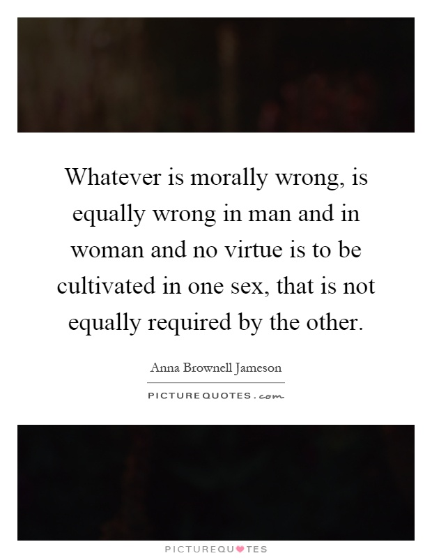 Whatever is morally wrong, is equally wrong in man and in woman and no virtue is to be cultivated in one sex, that is not equally required by the other Picture Quote #1