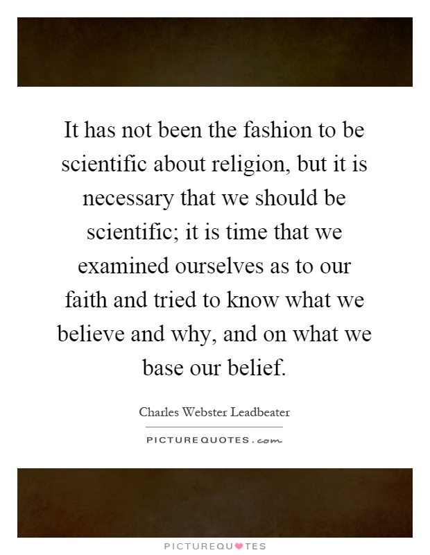 It has not been the fashion to be scientific about religion, but it is necessary that we should be scientific; it is time that we examined ourselves as to our faith and tried to know what we believe and why, and on what we base our belief Picture Quote #1