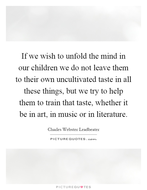 If we wish to unfold the mind in our children we do not leave them to their own uncultivated taste in all these things, but we try to help them to train that taste, whether it be in art, in music or in literature Picture Quote #1