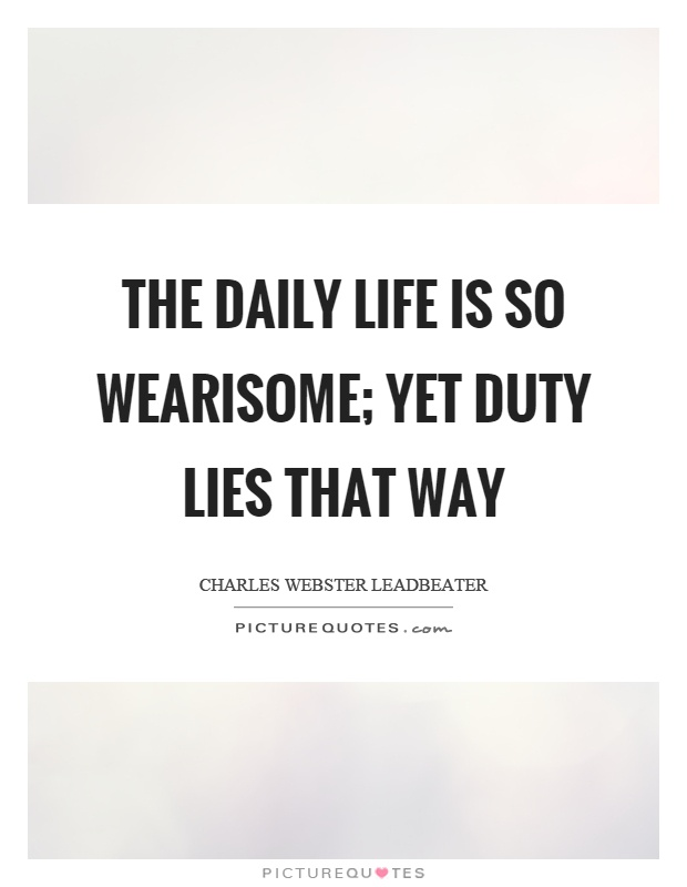 The daily life is so wearisome; yet duty lies that way Picture Quote #1