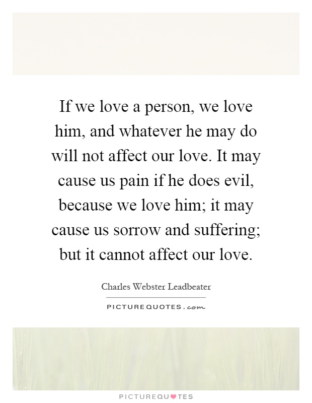 If we love a person, we love him, and whatever he may do will not affect our love. It may cause us pain if he does evil, because we love him; it may cause us sorrow and suffering; but it cannot affect our love Picture Quote #1