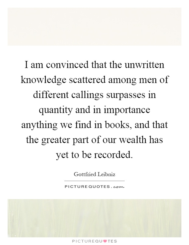 I am convinced that the unwritten knowledge scattered among men of different callings surpasses in quantity and in importance anything we find in books, and that the greater part of our wealth has yet to be recorded Picture Quote #1