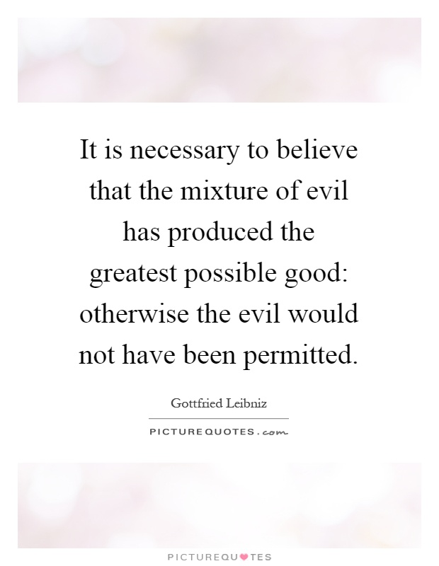 It is necessary to believe that the mixture of evil has produced the greatest possible good: otherwise the evil would not have been permitted Picture Quote #1