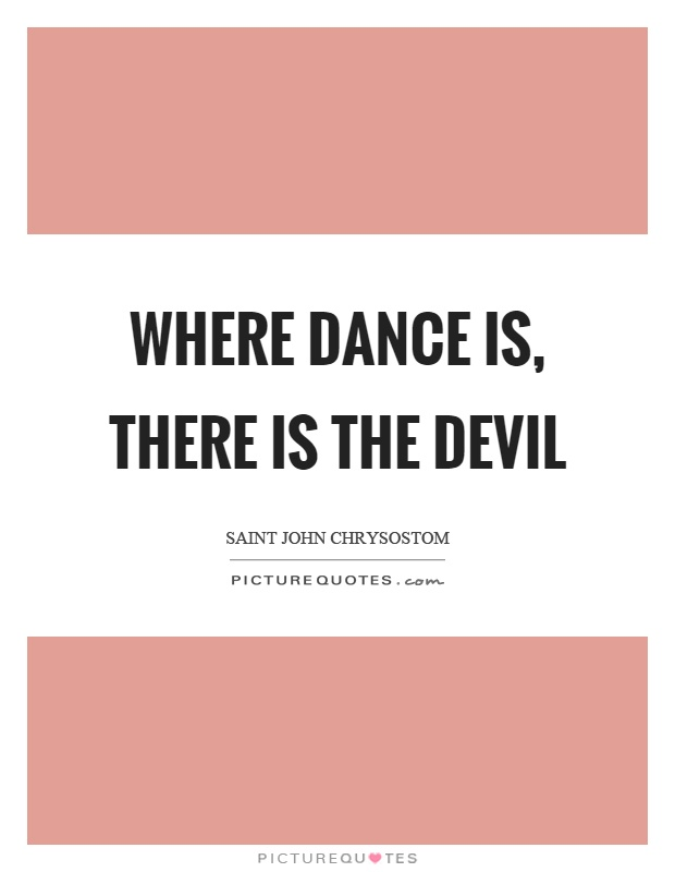 Where dance is, there is the devil Picture Quote #1
