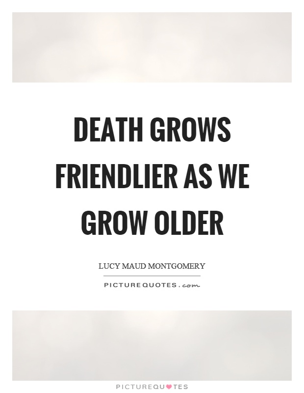 Death grows friendlier as we grow older Picture Quote #1