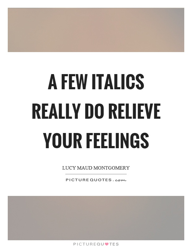 A few italics really do relieve your feelings Picture Quote #1
