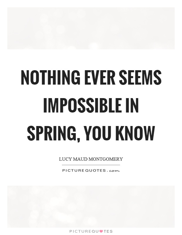Nothing ever seems impossible in spring, you know Picture Quote #1