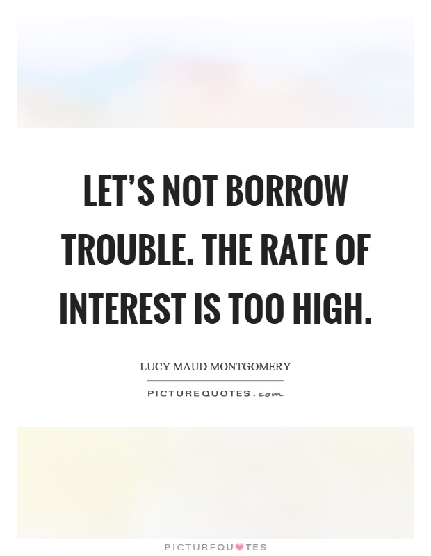 Let's not borrow trouble. The rate of interest is too high Picture Quote #1