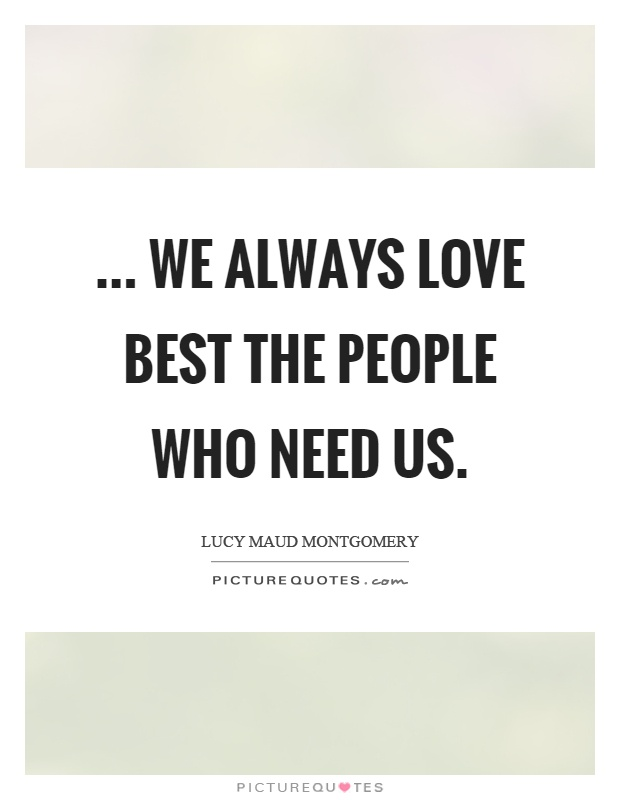 ... we always love best the people who need us Picture Quote #1