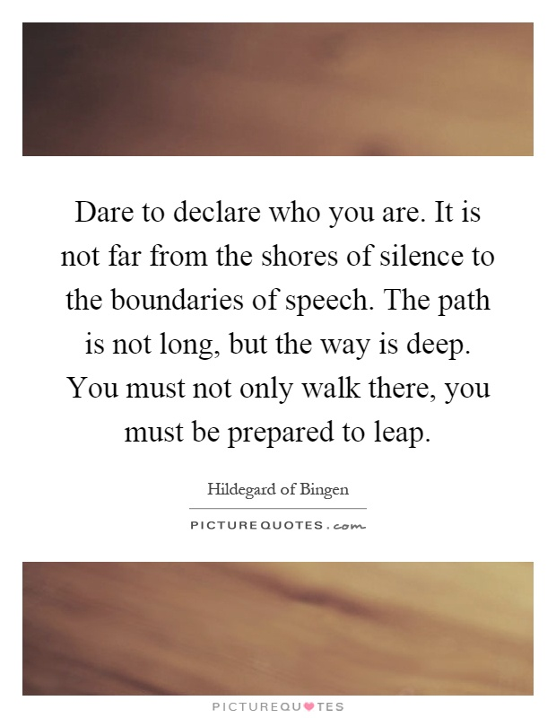 Dare to declare who you are. It is not far from the shores of silence to the boundaries of speech. The path is not long, but the way is deep. You must not only walk there, you must be prepared to leap Picture Quote #1