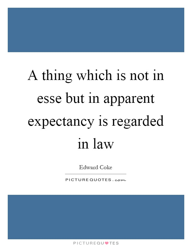 A thing which is not in esse but in apparent expectancy is regarded in law Picture Quote #1