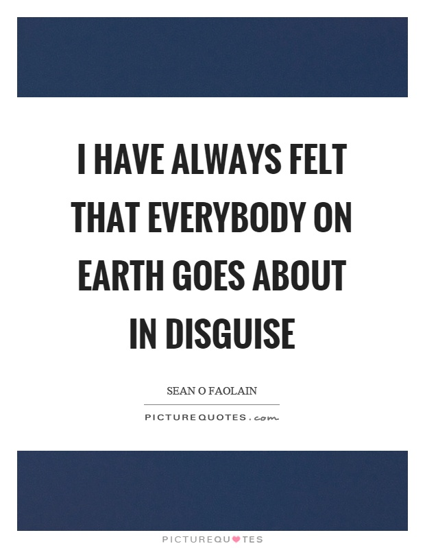 I have always felt that everybody on earth goes about in disguise Picture Quote #1