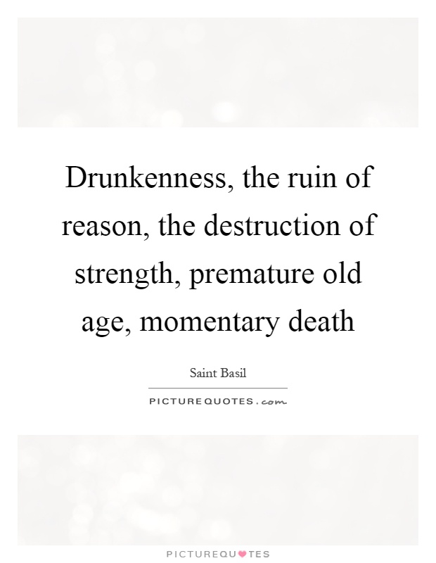 Drunkenness, the ruin of reason, the destruction of strength, premature old age, momentary death Picture Quote #1