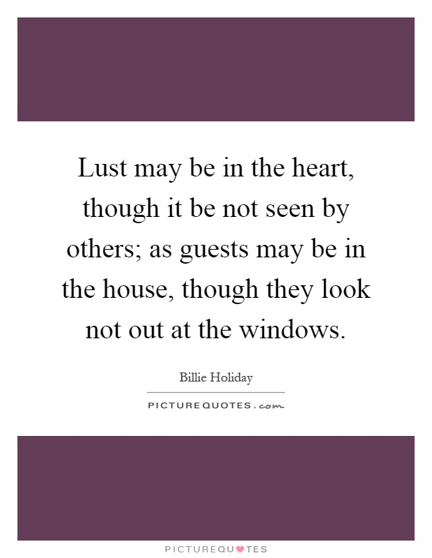 Lust may be in the heart, though it be not seen by others; as guests may be in the house, though they look not out at the windows Picture Quote #1