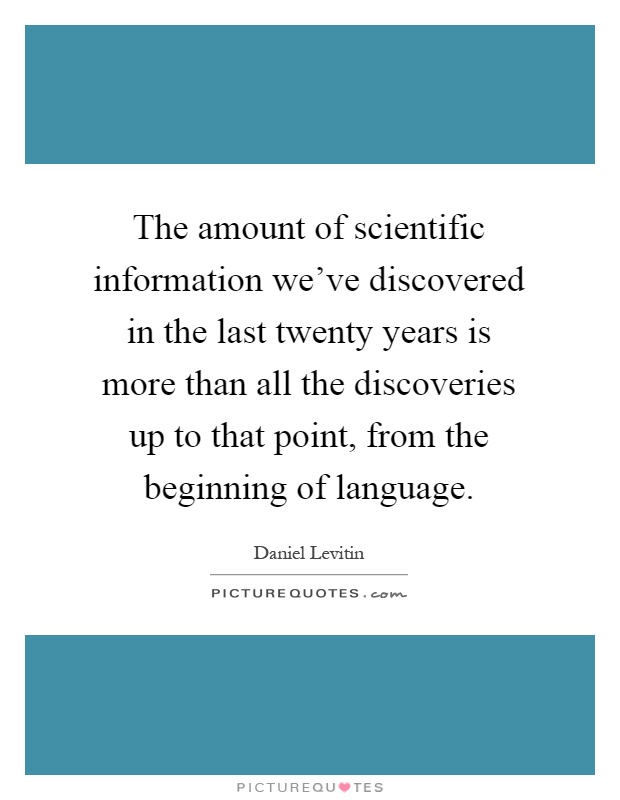 The amount of scientific information we've discovered in the last twenty years is more than all the discoveries up to that point, from the beginning of language Picture Quote #1