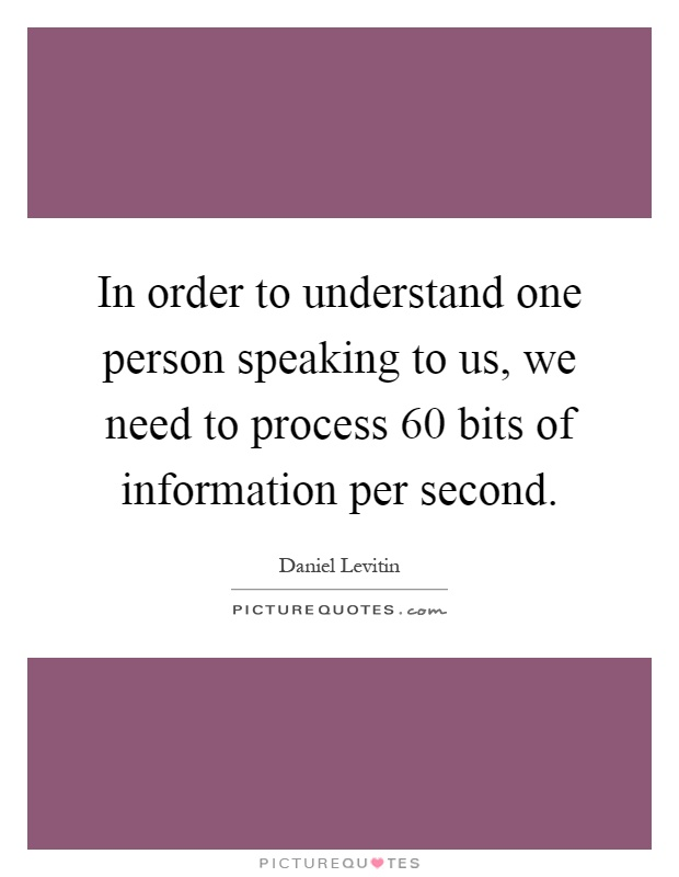In order to understand one person speaking to us, we need to process 60 bits of information per second Picture Quote #1