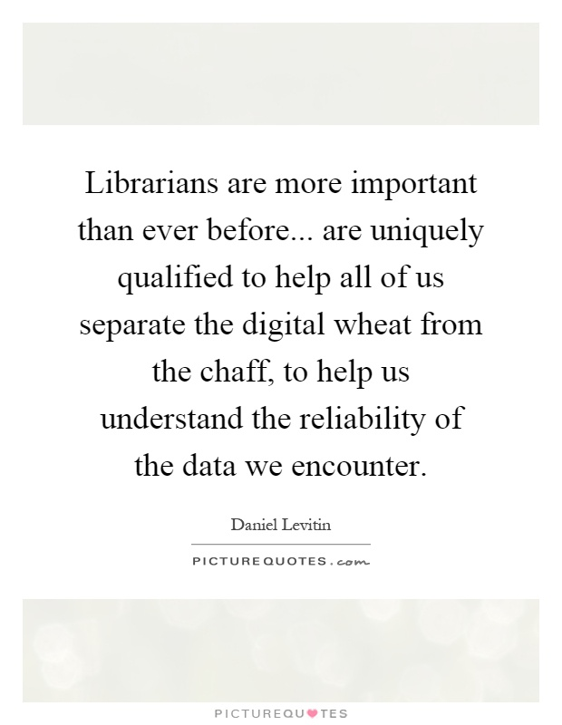 Librarians are more important than ever before... are uniquely qualified to help all of us separate the digital wheat from the chaff, to help us understand the reliability of the data we encounter Picture Quote #1