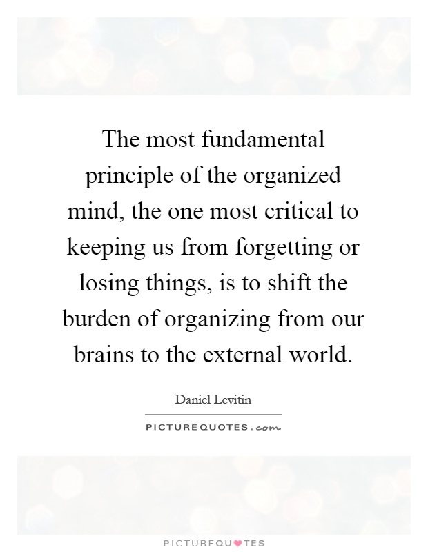 The most fundamental principle of the organized mind, the one most critical to keeping us from forgetting or losing things, is to shift the burden of organizing from our brains to the external world Picture Quote #1