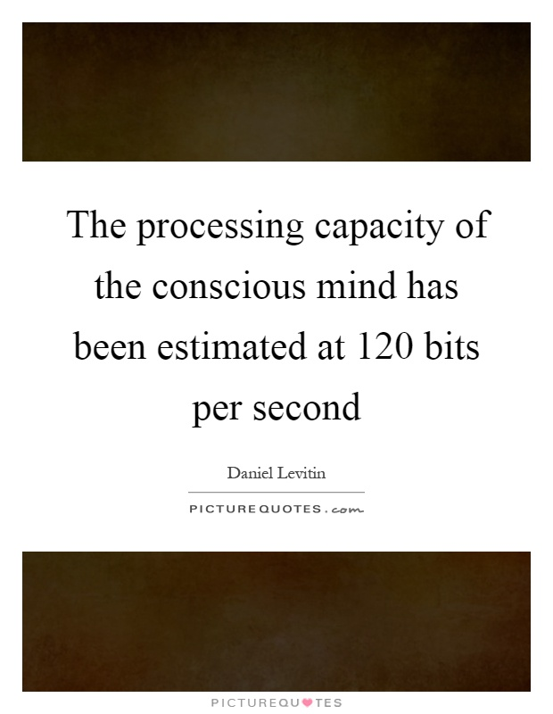 The processing capacity of the conscious mind has been estimated at 120 bits per second Picture Quote #1